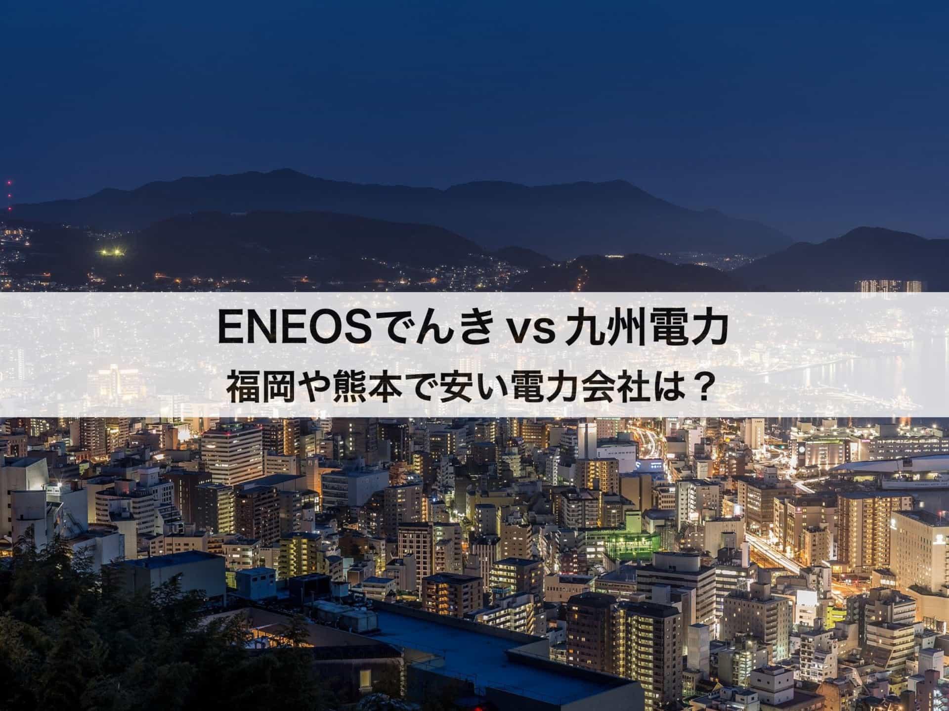 九州電力とENEOSでんきの料金を徹底比較 福岡や熊本で安い電力会社とは?