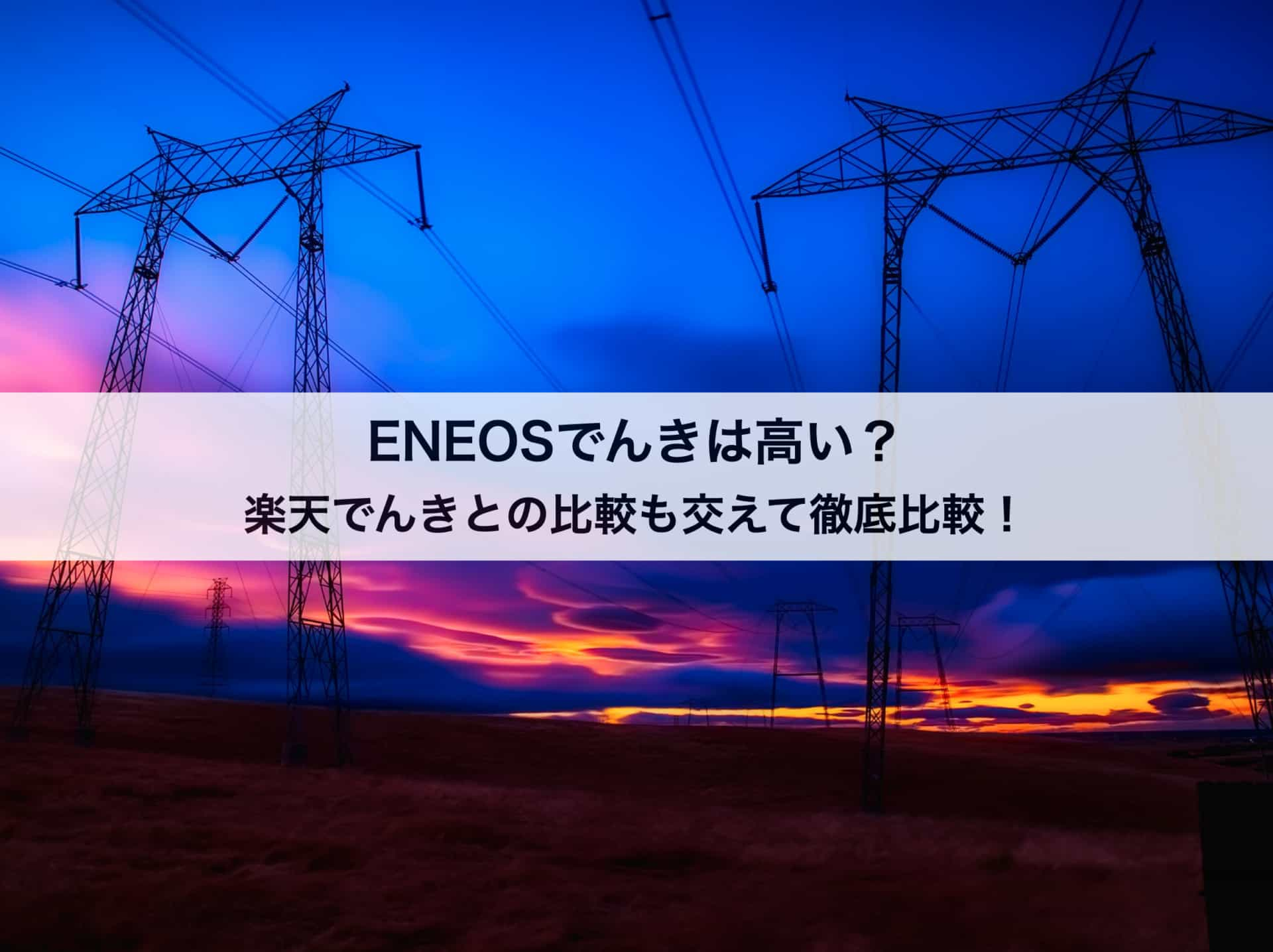 ENEOSでんきは高い?楽天でんきとの比較も交えて徹底解剖します!
