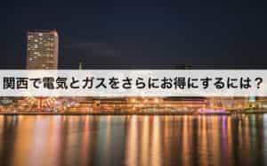 関西で電気とガスをさらにお得にするには?