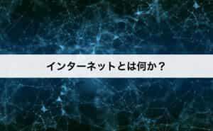 まずインターネットとは何か?