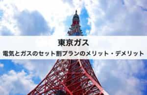 【東京ガス】電気とガスのセット割プランのメリット・デメリット