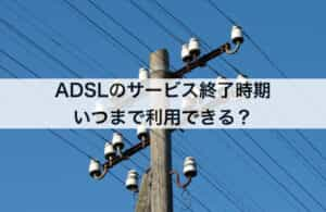 ADSLのサービス終了時期|いつまで利用できる?