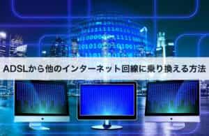 ADSLから他のインターネット回線に乗り換える方法