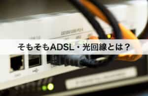 そもそもADSL・光回線とは?簡単に解説します!