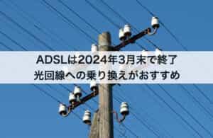 ADSLは2024年3月末で終了|光回線への乗り換えがおすすめ