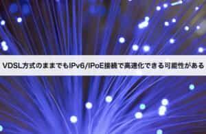 VDSL方式のままでもIPv6/IPoE接続で高速化できる可能性がある
