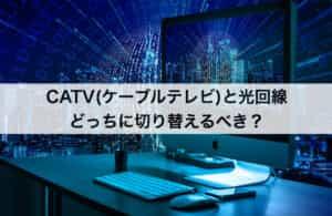 結論!CATV(ケーブルテレビ)・光回線どっちに切り替えるべき?