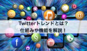 Twitter(ツイッター)トレンドとは?仕組みや機能を解説!