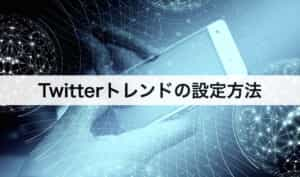 Twitter(ツイッター)トレンドの設定方法|地域も変更できる