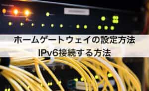 ホームゲートウェイの設定・接続方法|IPv6接続する方法