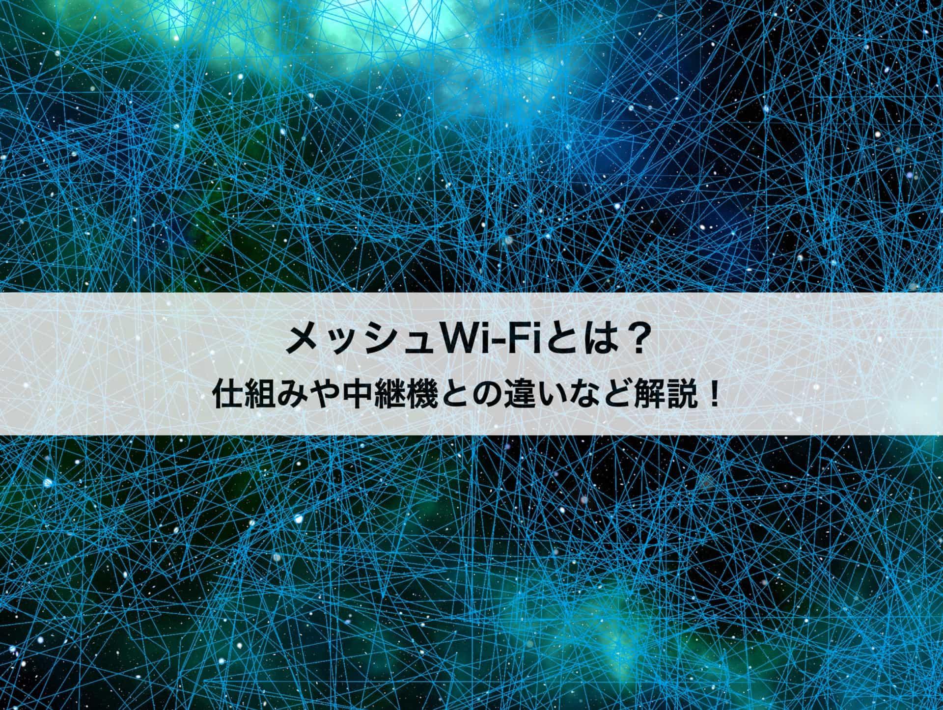メッシュWi-Fiの仕組みや中継機との違いは?メリット・デメリットも紹介!