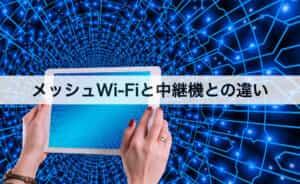 メッシュWi-Fiと中継機の違いとは?