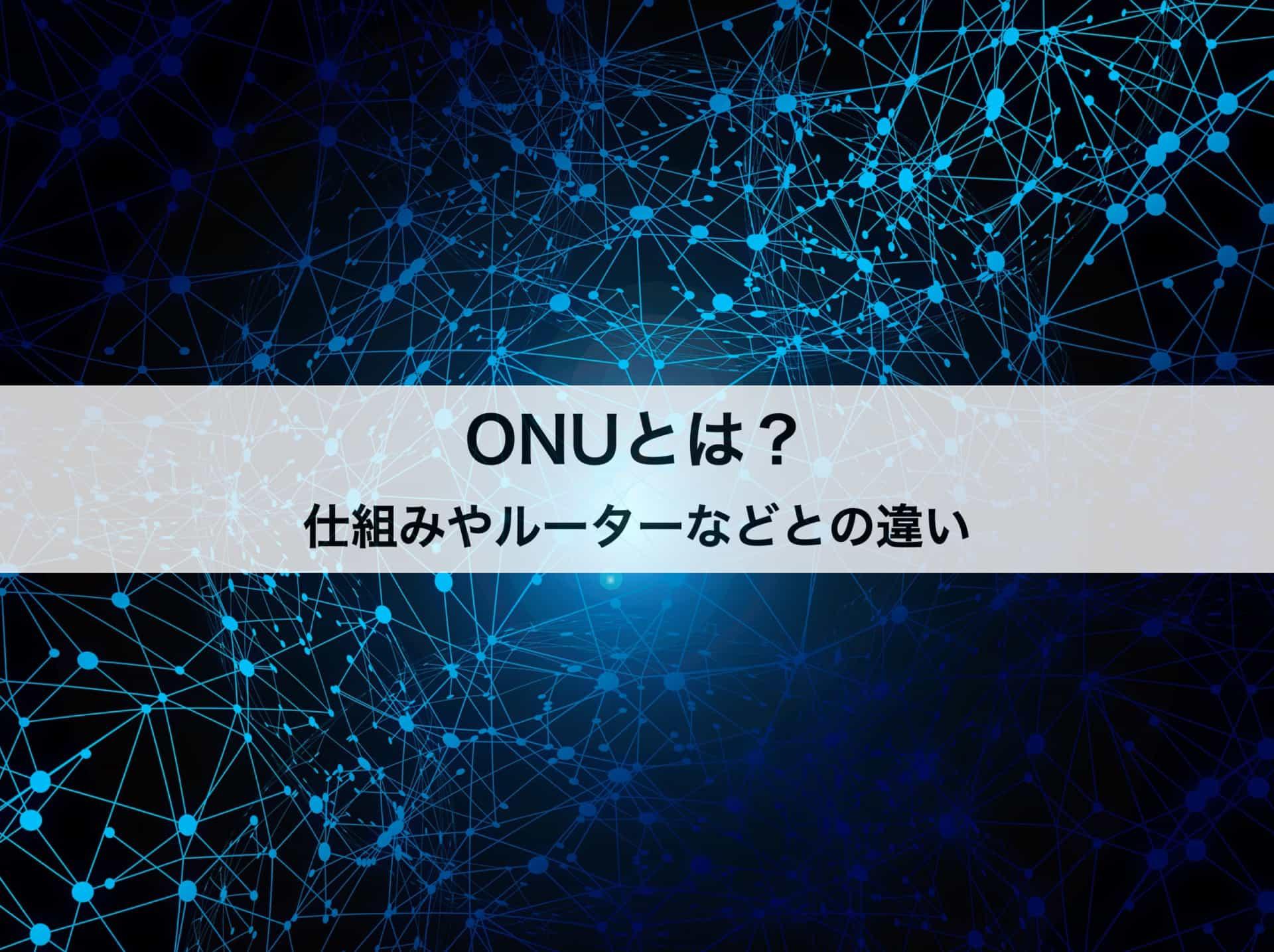 ONUとは?仕組みや役割、ルーターやモデムなどとの違いもわかりやすく解説!