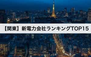 【関東】新電力会社ランキングTOP15 東京電力との電気料金比較