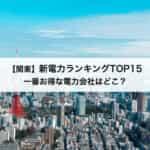 【関東】新電力会社おすすめランキングTOP15|東京電力と比較してどのくらい安い?