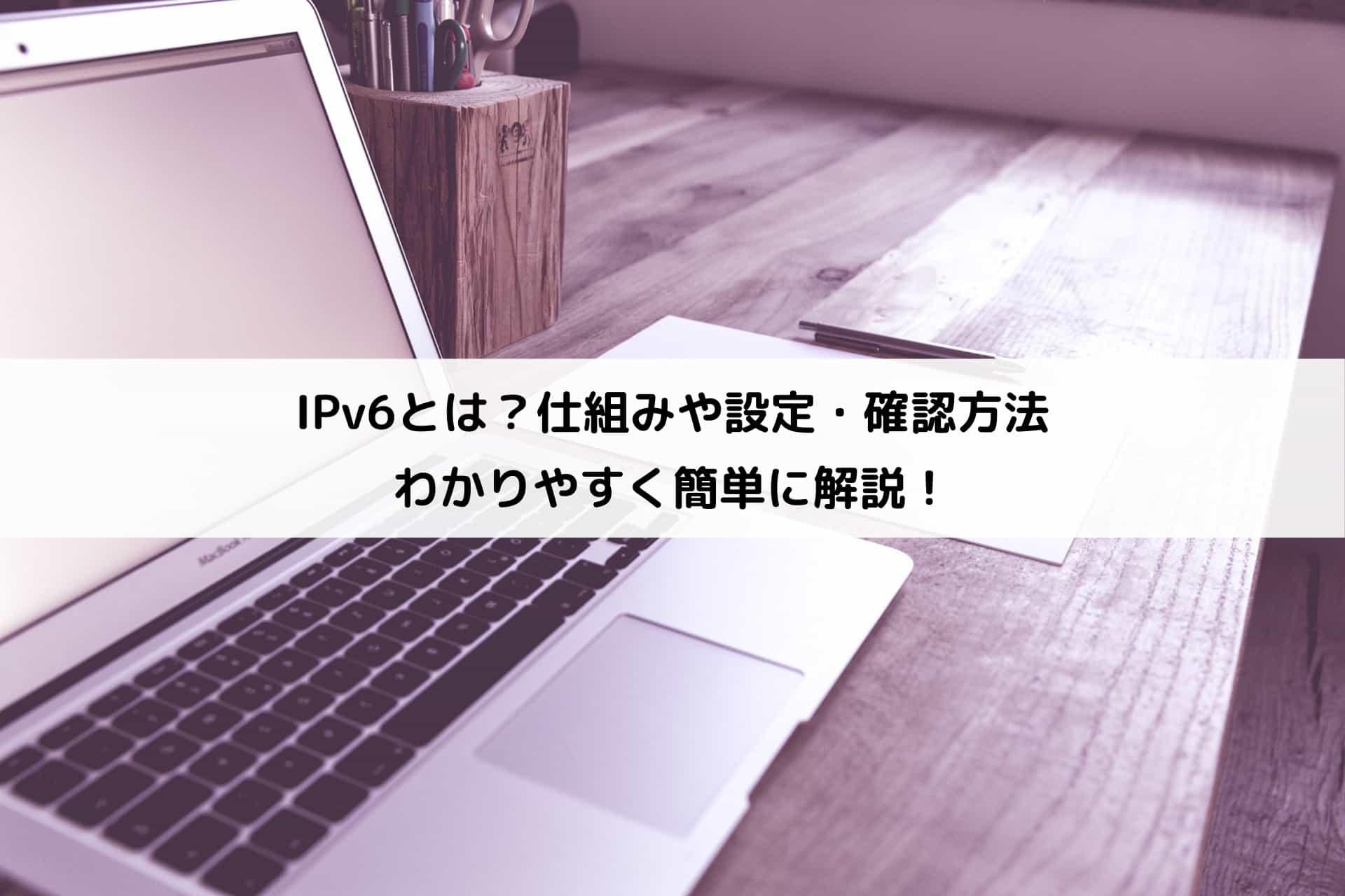 【初心者向け】IPv6とは?仕組みや設定・確認方法などわかりやすく簡単に解説!