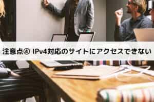 注意点④ IPv4対応のサイトにアクセスできない