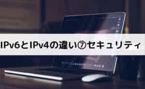 IPv6とIPv4の違い⑦セキュリティ
