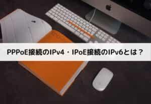 PPPoE接続のIPv4・IPoE接続のIPv6とは?
