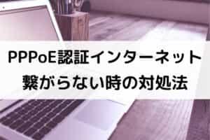PPPoE認証でインターネットに繋がらない時の対処法
