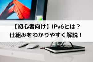 【初心者向け】IPv6とは?仕組みをわかりやすく解説!
