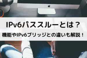 IPv6パススルーとは?機能やIPv6ブリッジとの違いも解説!