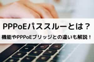 PPPoEパススルーとは?機能やPPPoEブリッジとの違いも解説!