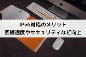 IPv6対応のメリット 回線速度やセキュリティなど向上
