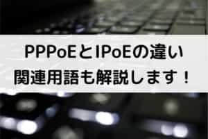 PPPoEとIPoEの違い|関連用語も解説します!