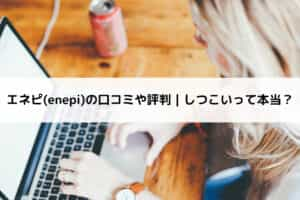 エネピ(enepi)の口コミや評判|しつこいって本当?