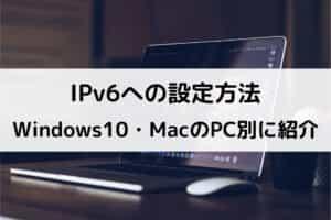 IPv6への設定方法 Windows10・MacのPC別に紹介