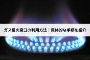 ガス屋の窓口の利用方法|具体的な手順を紹介