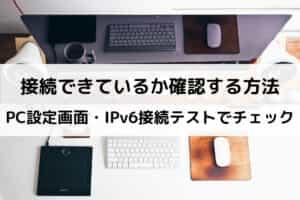 接続できているか確認する方法 PC設定画面・IPv6接続テストでチェック