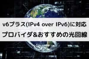 v6プラス(IPv4 over IPv6)に対応したプロバイダ&おすすめの光回線