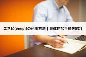 エネピ(enepi)の利用方法|具体的な手順を紹介