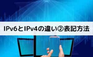 IPv6とIPv4の違い②表記方法
