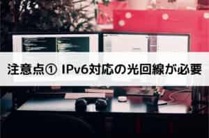 注意点① IPv6対応の光回線が必要