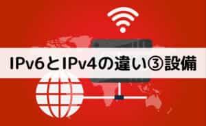 IPv6とIPv4の違い③設備