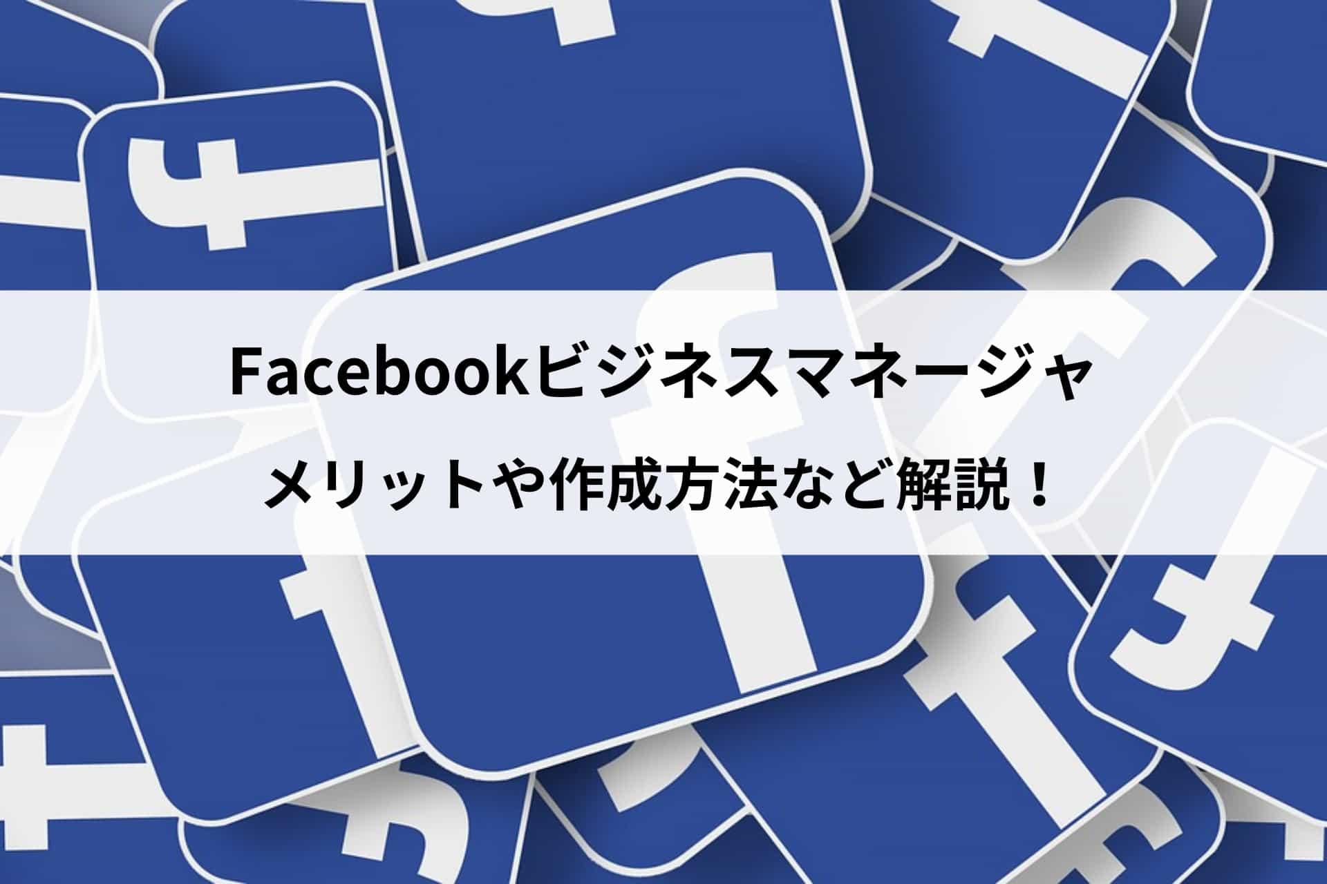 Facebookビジネスマネージャとは?メリットや作成方法など解説!