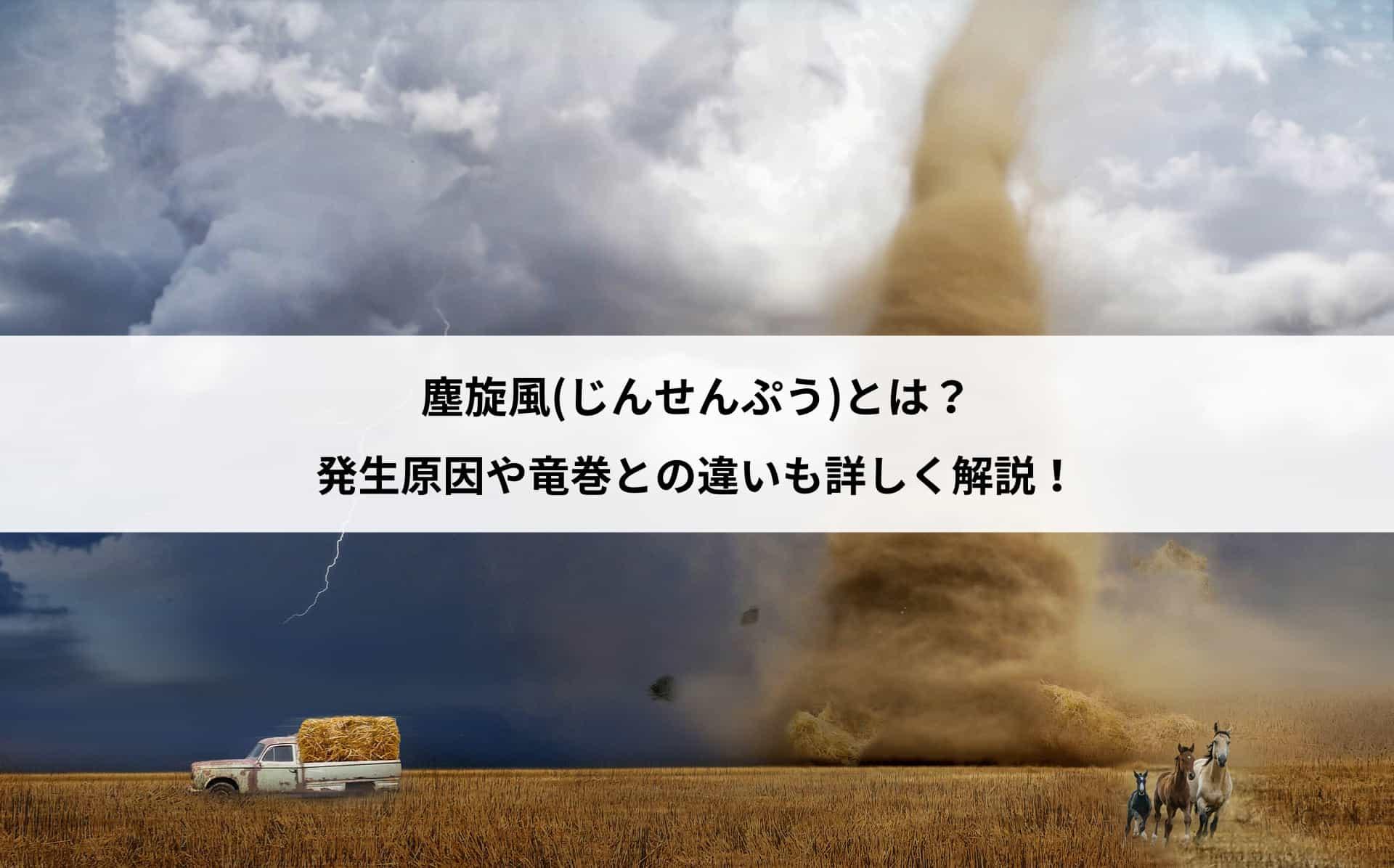 塵旋風(じんせんぷう)とは?発生原因や竜巻との違いも詳しく解説!