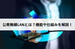 公衆無線LANとは?機能や仕組みを解説!