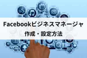 Facebookビジネスマネージャの作成・設定方法