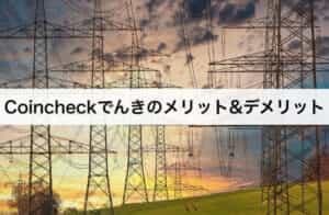 コインチェックでんきのメリット・デメリット 口コミや評判も紹介!