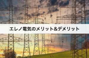 エレノ電気(Eleno電気)のメリット・デメリット|口コミや評判も紹介!