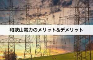 和歌山電力のメリット・デメリット|口コミや評判は?