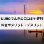 NUROでんきの口コミや評判|メリットやデメリット、料金プランからセット割の詳細まで徹底解説!