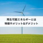 再生可能エネルギーとは?特徴やメリット&デメリットなどわかりやすく簡単に解説!