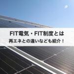 FIT電気・FIT制度(固定価格買取制度)とは?再生可能エネルギーとの違いなどわかりやすく徹底解説!